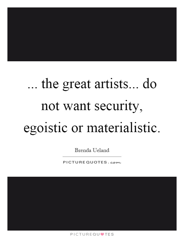 ... the great artists... do not want security, egoistic or materialistic Picture Quote #1
