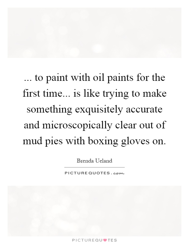 ... to paint with oil paints for the first time... is like trying to make something exquisitely accurate and microscopically clear out of mud pies with boxing gloves on Picture Quote #1