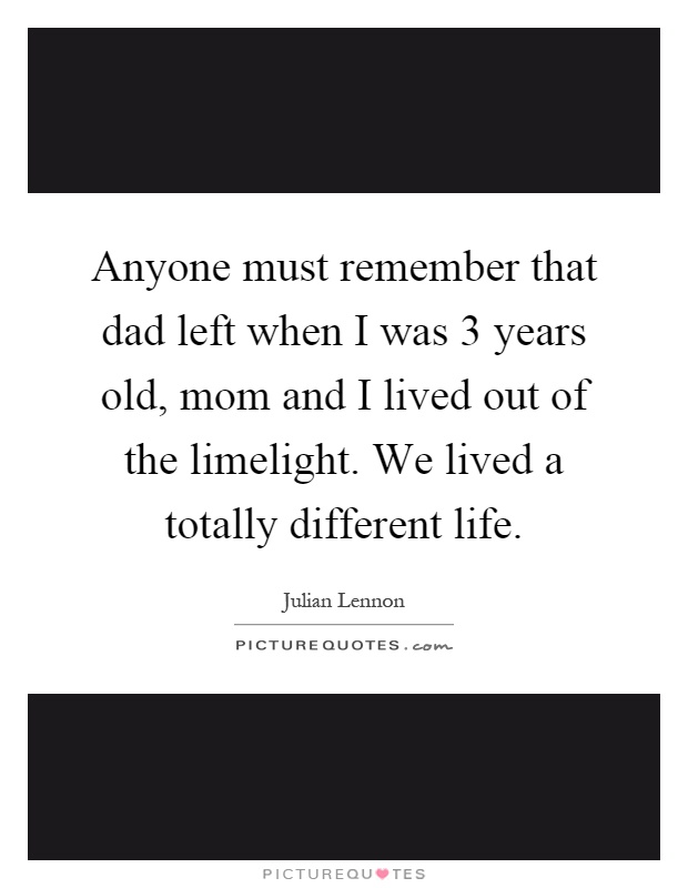 Anyone must remember that dad left when I was 3 years old, mom and I lived out of the limelight. We lived a totally different life Picture Quote #1