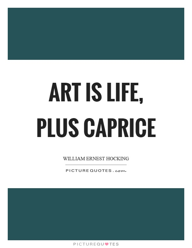 Art is life, plus caprice Picture Quote #1