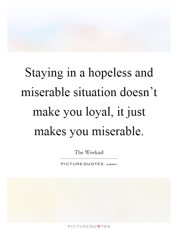 Staying in a hopeless and miserable situation doesn't make you loyal, it just makes you miserable Picture Quote #1