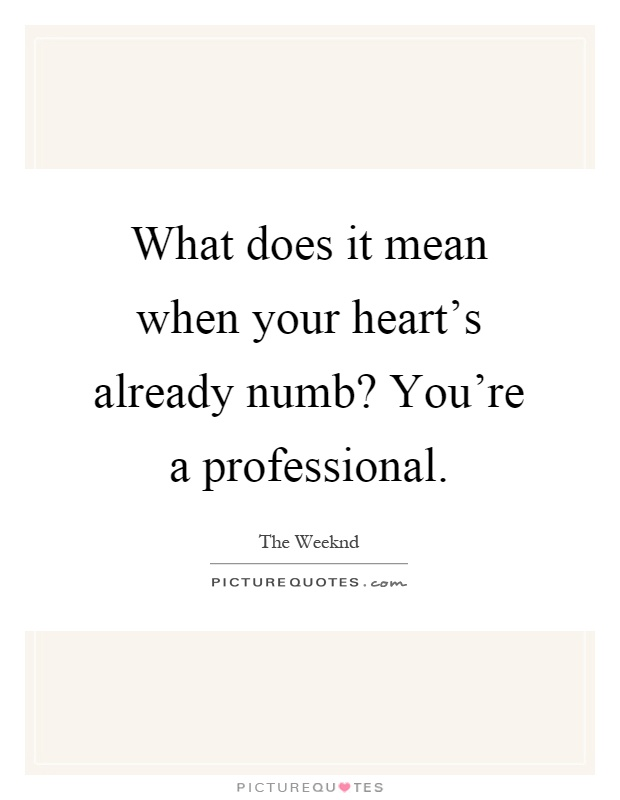 What does it mean when your heart's already numb? You're a professional Picture Quote #1