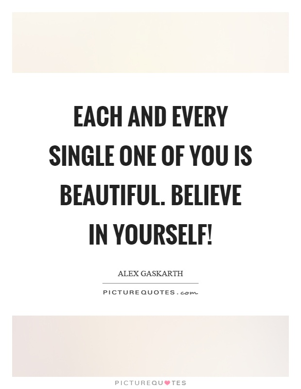 Each and every single one of you is beautiful. Believe in yourself! Picture Quote #1