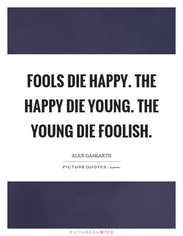 Fools die happy. The happy die young. The young die foolish Picture Quote #1