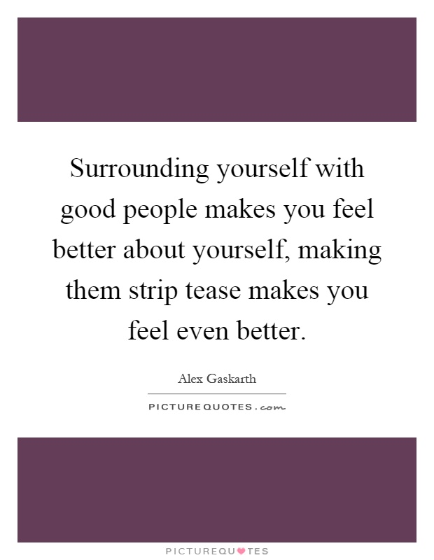 Surrounding yourself with good people makes you feel better about yourself, making them strip tease makes you feel even better Picture Quote #1
