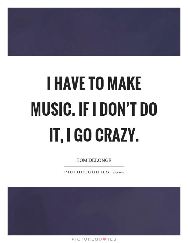 I have to make music. If I don't do it, I go crazy Picture Quote #1
