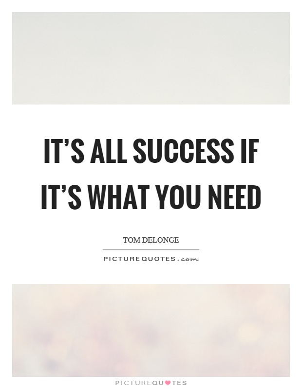 It's all success if it's what you need Picture Quote #1