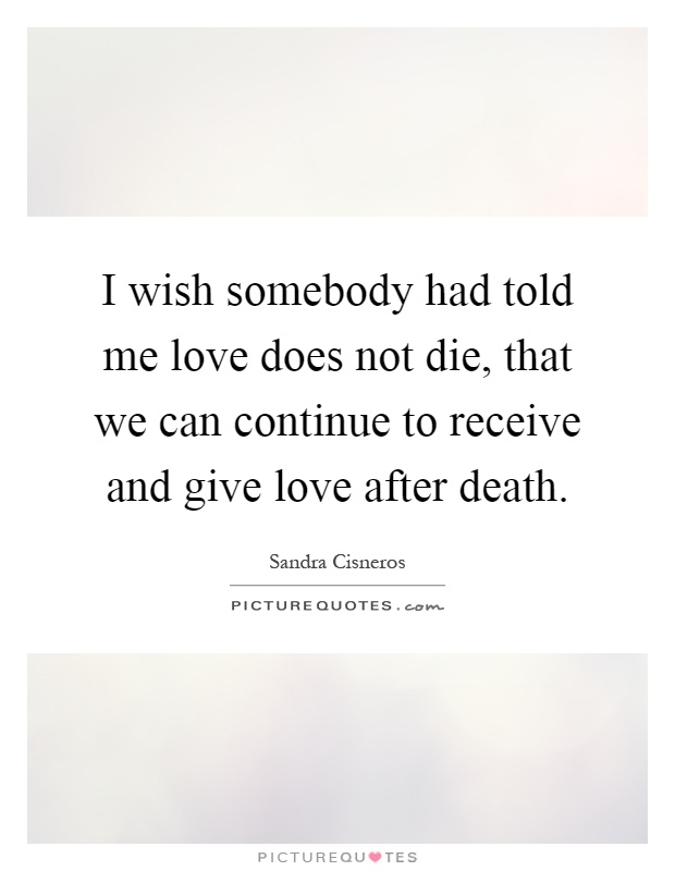 I wish somebody had told me love does not die, that we can continue to receive and give love after death Picture Quote #1