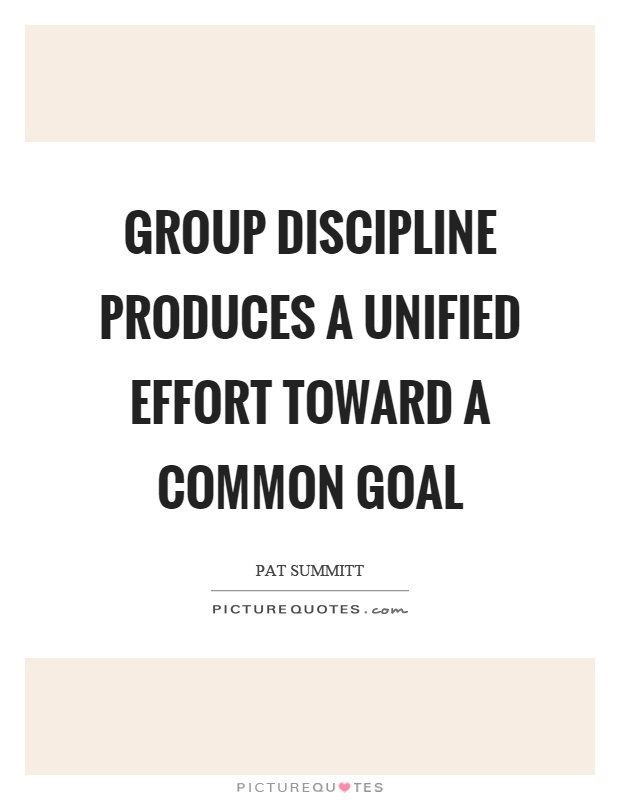 Group discipline produces a unified effort toward a common goal Picture Quote #1