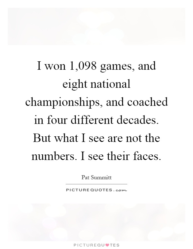 I won 1,098 games, and eight national championships, and coached in four different decades. But what I see are not the numbers. I see their faces Picture Quote #1