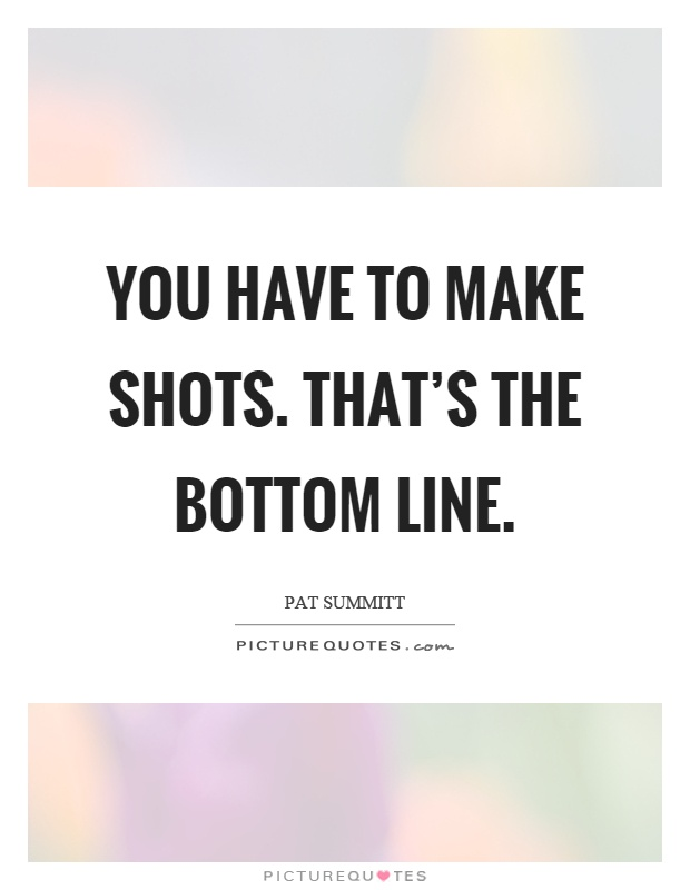 You have to make shots. That's the bottom line Picture Quote #1