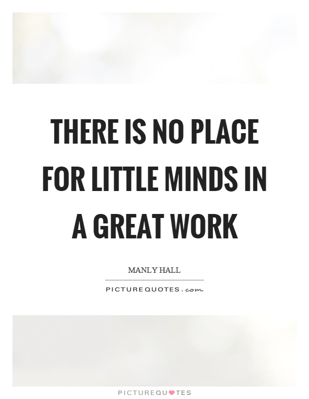There is no place for little minds in a great work Picture Quote #1