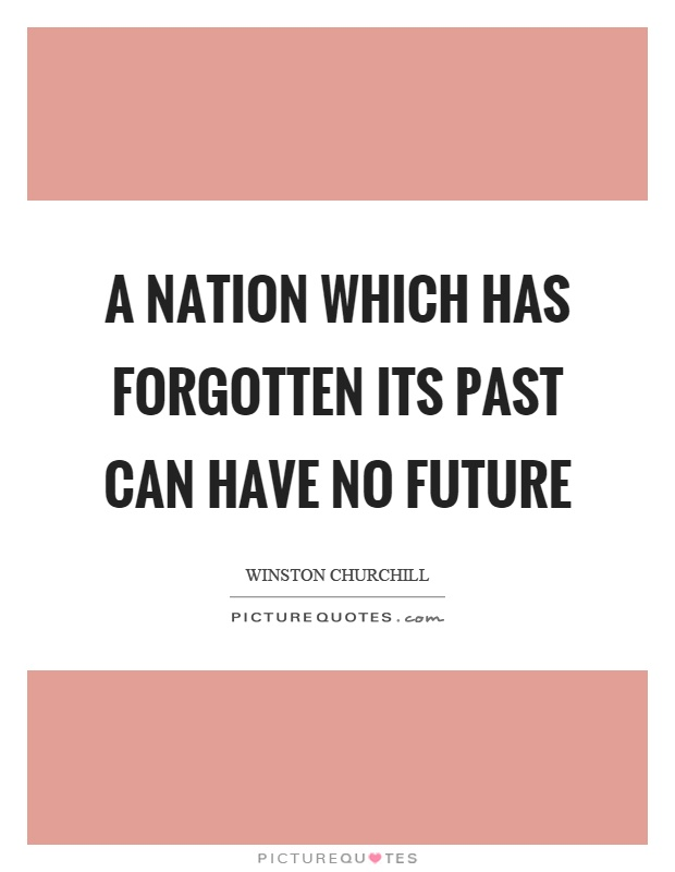 A nation which has forgotten its past can have no future Picture Quote #1
