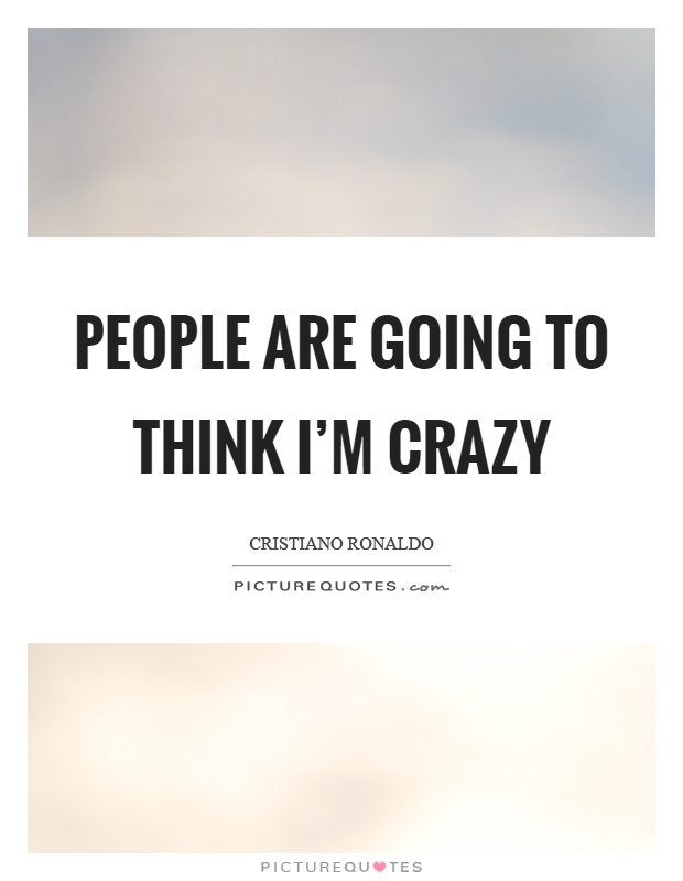 People are going to think I'm crazy Picture Quote #1