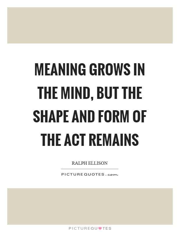 Meaning grows in the mind, but the shape and form of the act remains Picture Quote #1