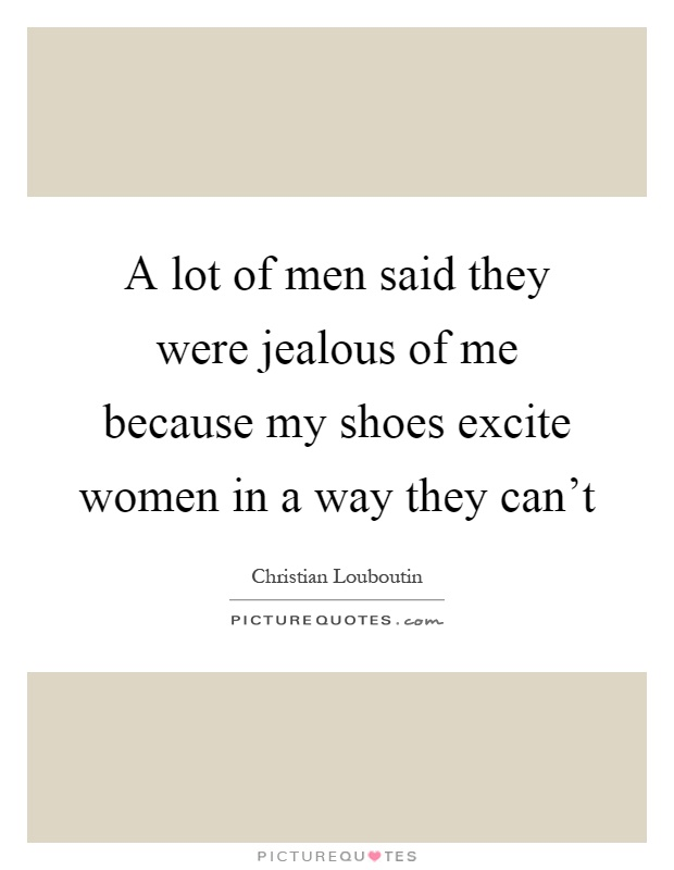 A lot of men said they were jealous of me because my shoes excite women in a way they can't Picture Quote #1