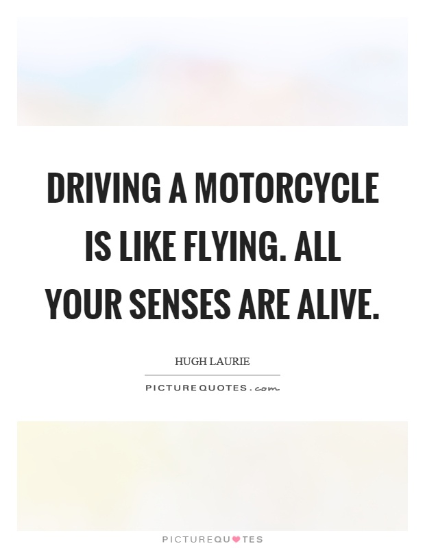 Driving a motorcycle is like flying. All your senses are alive Picture Quote #1