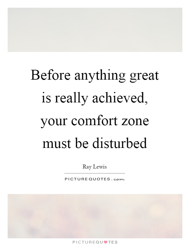 Before anything great is really achieved, your comfort zone must be disturbed Picture Quote #1