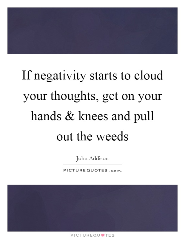 If negativity starts to cloud your thoughts, get on your hands and knees and pull out the weeds Picture Quote #1