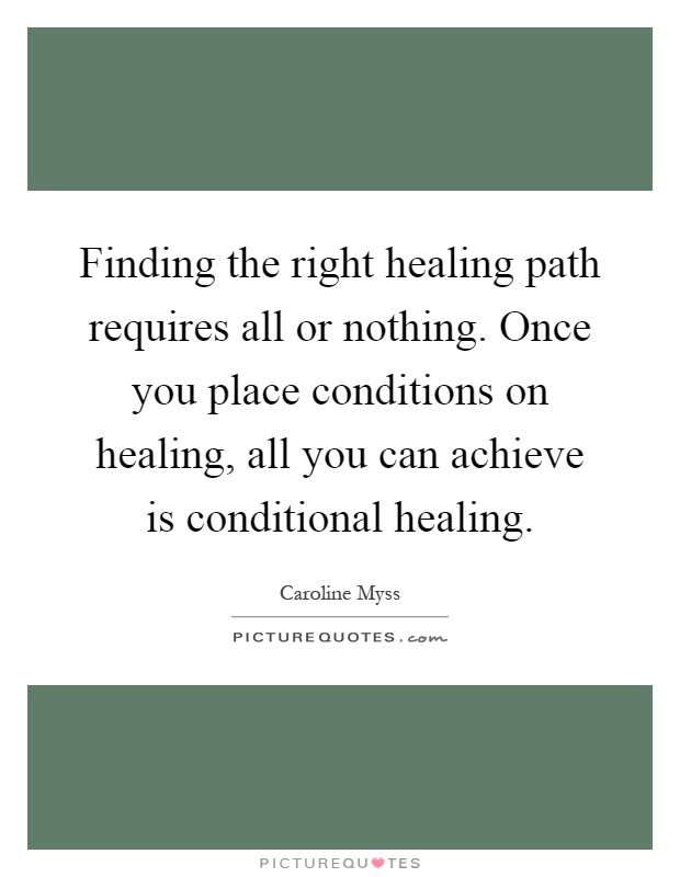Finding the right healing path requires all or nothing. Once you place conditions on healing, all you can achieve is conditional healing Picture Quote #1
