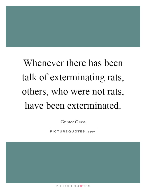 Whenever there has been talk of exterminating rats, others, who were not rats, have been exterminated Picture Quote #1