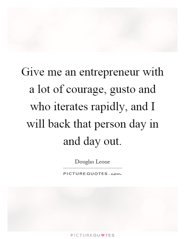 Give me an entrepreneur with a lot of courage, gusto and who iterates rapidly, and I will back that person day in and day out Picture Quote #1