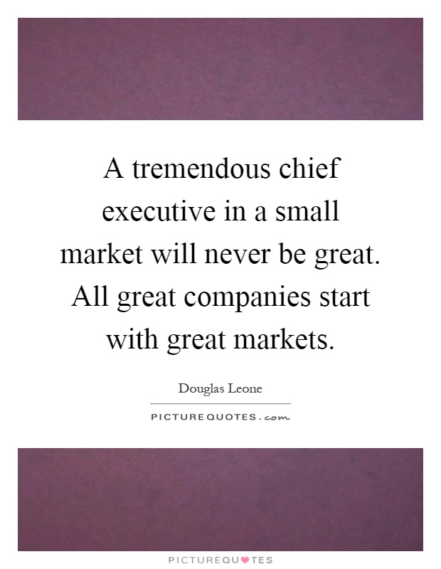 A tremendous chief executive in a small market will never be great. All great companies start with great markets Picture Quote #1