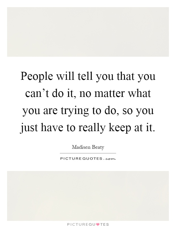 People will tell you that you can't do it, no matter what you are trying to do, so you just have to really keep at it Picture Quote #1