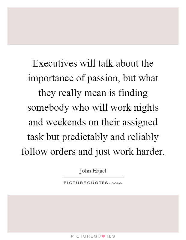Executives will talk about the importance of passion, but what they really mean is finding somebody who will work nights and weekends on their assigned task but predictably and reliably follow orders and just work harder Picture Quote #1
