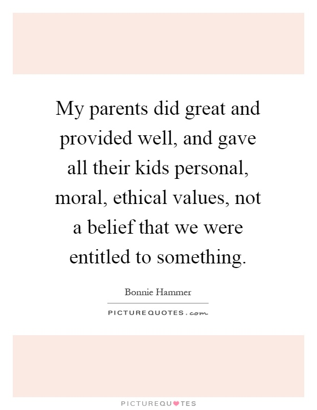 My parents did great and provided well, and gave all their kids personal, moral, ethical values, not a belief that we were entitled to something Picture Quote #1
