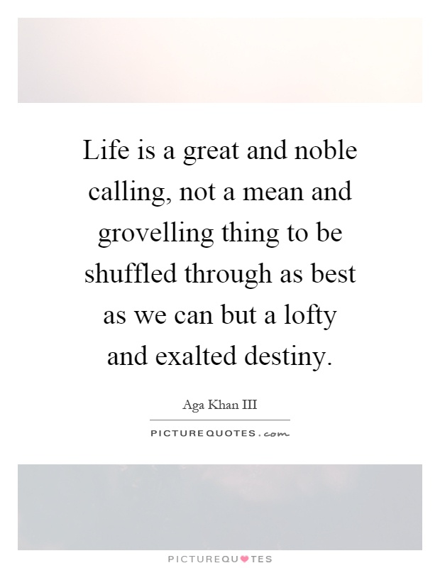 Life is a great and noble calling, not a mean and grovelling thing to be shuffled through as best as we can but a lofty and exalted destiny Picture Quote #1