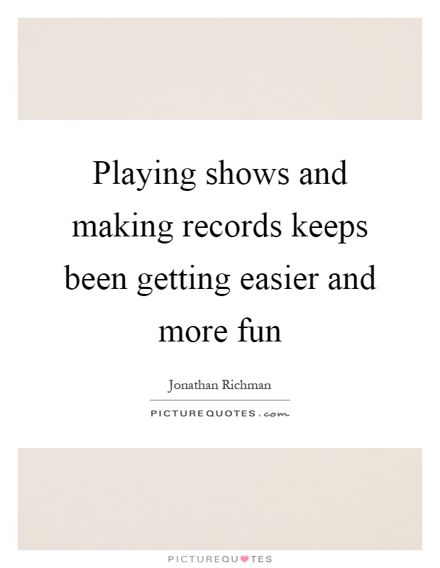 Playing shows and making records keeps been getting easier and more fun Picture Quote #1