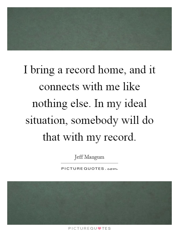 I bring a record home, and it connects with me like nothing else. In my ideal situation, somebody will do that with my record Picture Quote #1