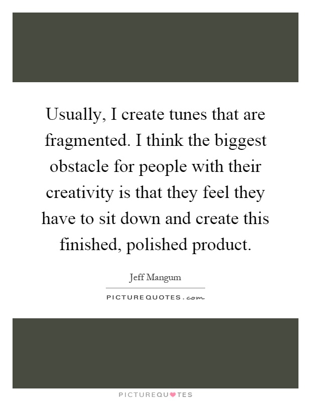 Usually, I create tunes that are fragmented. I think the biggest obstacle for people with their creativity is that they feel they have to sit down and create this finished, polished product Picture Quote #1