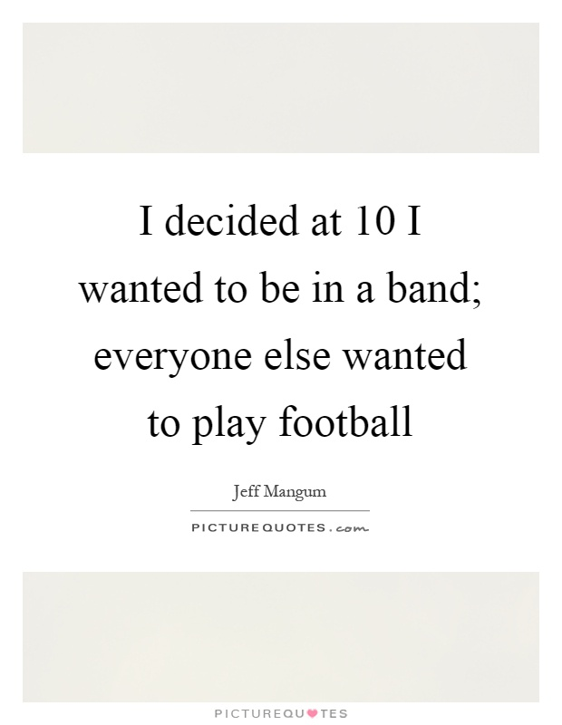 I decided at 10 I wanted to be in a band; everyone else wanted to play football Picture Quote #1