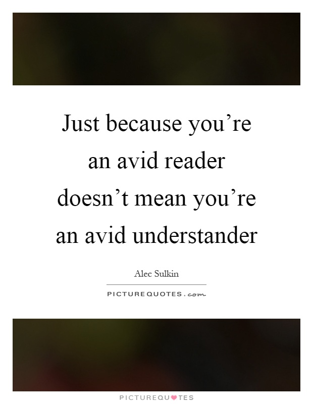 http://img.picturequotes.com/2/378/377633/just-because-youre-an-avid-reader-doesnt-mean-youre-an-avid-understander-quote-1.jpg