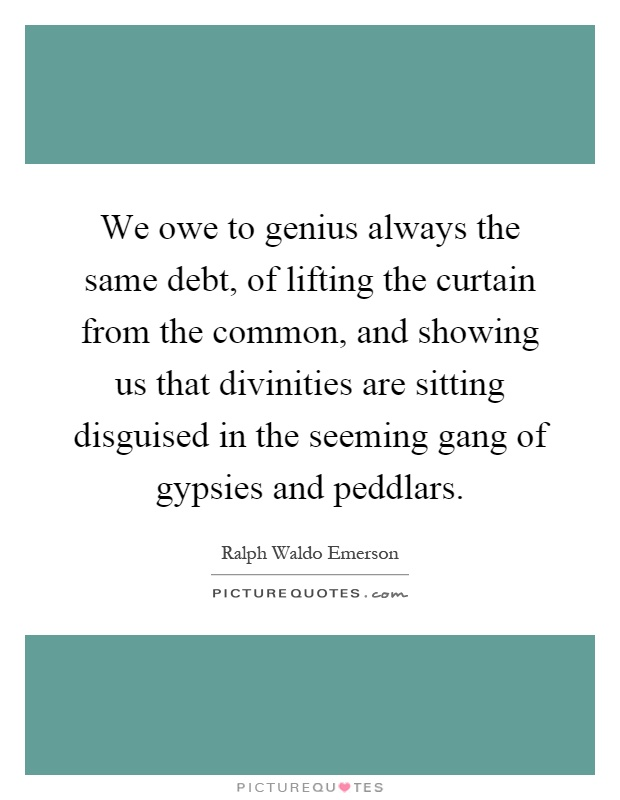 We owe to genius always the same debt, of lifting the curtain from the common, and showing us that divinities are sitting disguised in the seeming gang of gypsies and peddlars Picture Quote #1