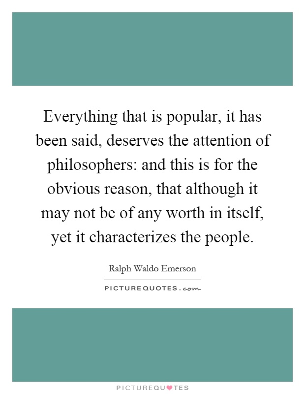 Everything that is popular, it has been said, deserves the attention of philosophers: and this is for the obvious reason, that although it may not be of any worth in itself, yet it characterizes the people Picture Quote #1