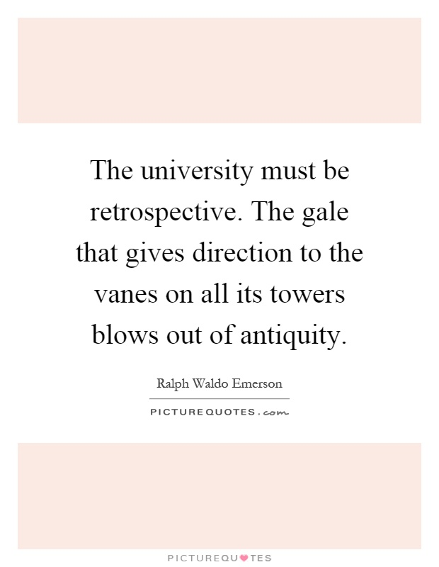 The university must be retrospective. The gale that gives direction to the vanes on all its towers blows out of antiquity Picture Quote #1