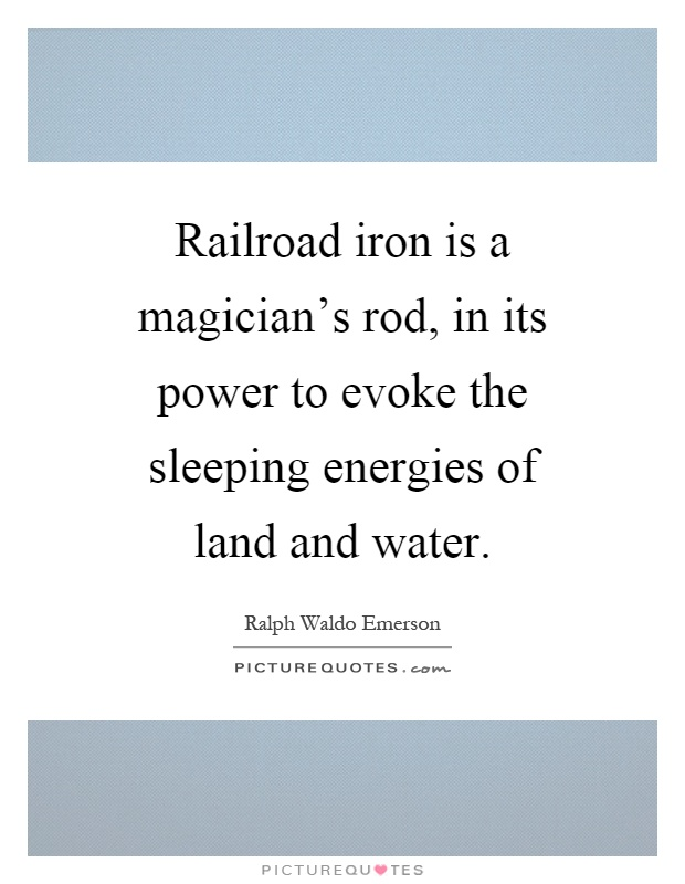 Railroad iron is a magician's rod, in its power to evoke the sleeping energies of land and water Picture Quote #1