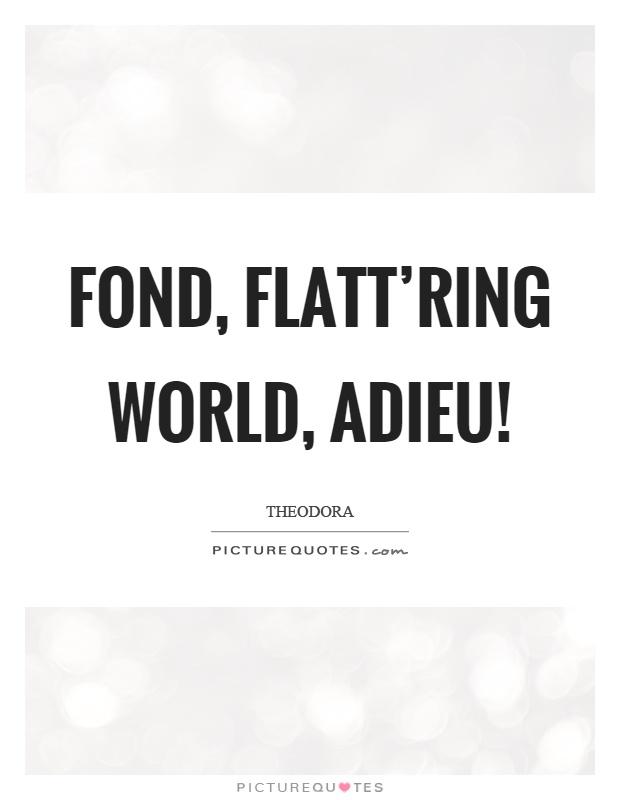 Fond, flatt'ring world, adieu! Picture Quote #1