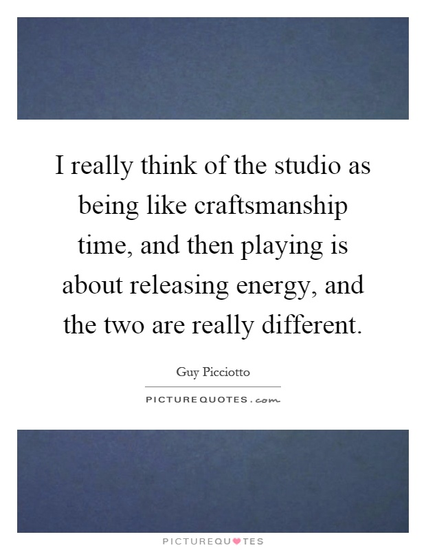 I really think of the studio as being like craftsmanship time, and then playing is about releasing energy, and the two are really different Picture Quote #1