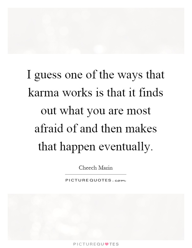 I guess one of the ways that karma works is that it finds out what you are most afraid of and then makes that happen eventually Picture Quote #1