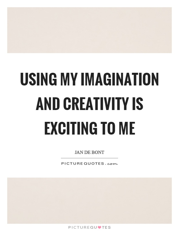 Using my imagination and creativity is exciting to me Picture Quote #1