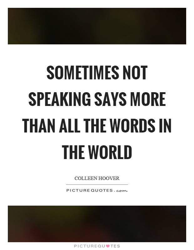 Sometimes not speaking says more than all the words in the world Picture Quote #1