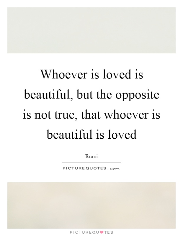 Whoever is loved is beautiful, but the opposite is not true, that whoever is beautiful is loved Picture Quote #1