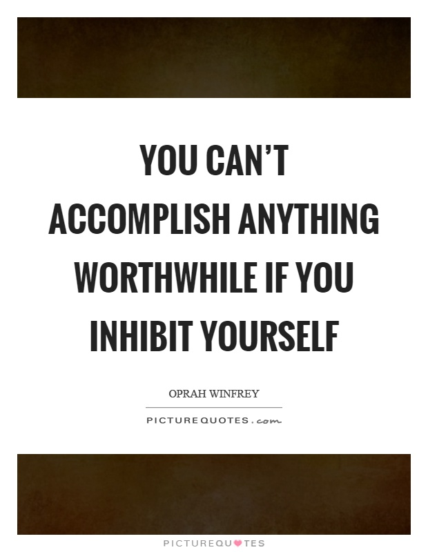 You can't accomplish anything worthwhile if you inhibit yourself Picture Quote #1