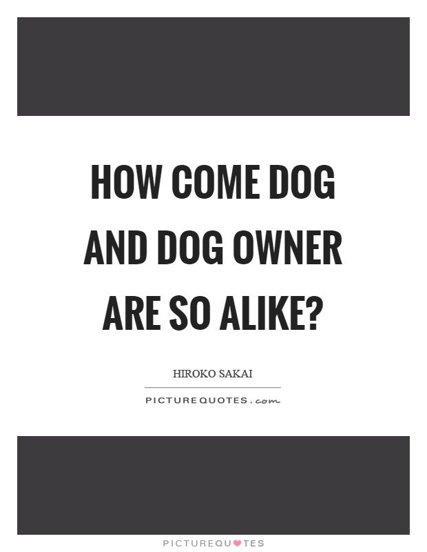 How come dog and dog owner are so alike? Picture Quote #1
