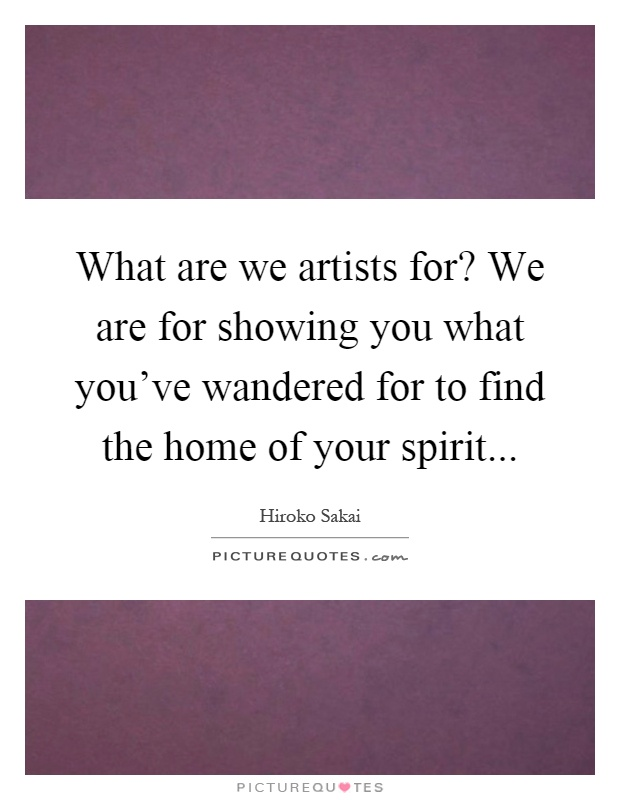 What are we artists for? We are for showing you what you've wandered for to find the home of your spirit Picture Quote #1