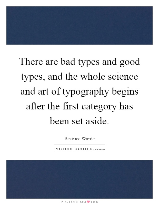 There are bad types and good types, and the whole science and art of typography begins after the first category has been set aside Picture Quote #1